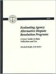 Evaluating Agency Alternative Dispute Resolution Programs: A Users Guide To Data Collection And Use  by  Elizabeth Rolph