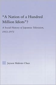 A Nation of a Hundred Million Idiots?: A Social History of Japanese Television, 1953 - 1973 Jayson Makoto Chun