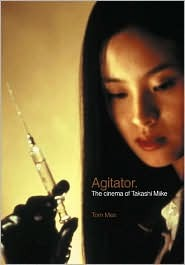 Agitator: The Cinema of Takashi Miike Tom Mes