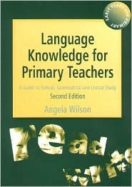 Language Knowledge for Primary Teachers: A Guide to Textual, Grammatical and Lexical Study (Early years and primary): A Guide to Textual, Grammatical and Lexical Study Angela Wilson