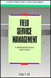 Field Service Management: An Integrated Approach to Increasing Customer Satisfaction  by  Arthur V. Hill