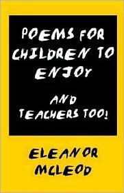 Poems for Children to Enjoy - And Teachers Too!  by  Eleanor McLeod