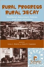 Rural Progress, Rural Decay: Neoliberal Adjustment Policies and Local Initiatives  by  Liisa L. North