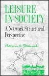 Leisure in Society: A Network Structural Perspective  by  Patricia A. Stokowski