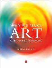 Why We Make Art: And Why It Is Taught  by  Richard Hickman