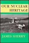 Our Nuclear Heritage James Sherry