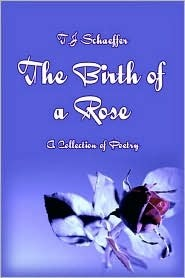 The Birth of a Rose: A Collection of Poetry  by  T.J. Schaeffer