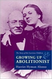 Growing Up Abolitionist: The Story Of The Garrison Children Harriet Hyman Alonso