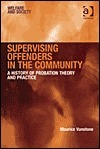 Supervising Offenders in the Community: A History of Probation Theory and Practice Maurice Vanstone
