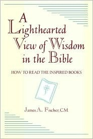 A Lighthearted View of Wisdom in the Bible: How to Read the Inspired Books  by  James A. Fischer