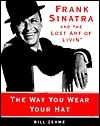 The Way You Wear Your Hat: Frank Sinatra and the Lost Art of Livin  by  Bill Zehme