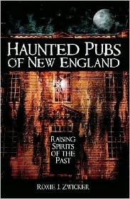Haunted Pubs of New England: Raising Spirits of the Past  by  Roxie J. Zwicker