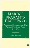 Making Peasants Backward: Agricultural Cooperatives and the Agrarian Question in Russia, 1861-1914  by  Yanni Kotsonis