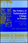 The Politics of Technological Change in Prussia: Out of the Shadow of Antiquity, 1809-1848 Eric Dorn Brose
