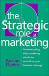 The Strategic Role of Marketing: Understanding Why Marketing Should Be Central to Your Business Strategy  by  Adrian Davies