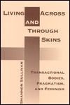Living Across and Through Skins: Transactional Bodies, Pragmatism, and Feminism  by  Shannon Sullivan