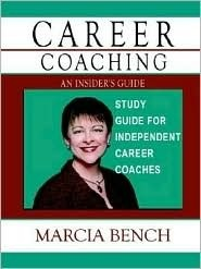 Career Coaching: An Insiders Guide   Study Guide For Independent Career Coaches Marcia Bench