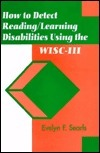 How to Detect Reading-Learning Disabilities Using the WISC-III  by  Evelyn F. Searls