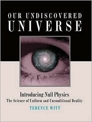 Our Undiscovered Universe: Introducing Null Physics: The Science of Uniform and Unconditional Reality Terence Witt