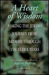 A Heart of Wisdom: Making the Jewish Journey from Mid-Life Through the Elder Years  by  Susan Berrin