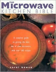 The Microwave Kitchen Bible: A Complete Guide to Getting the Best Out of Your Microwave with Over 160 Recipes Carol Bowen