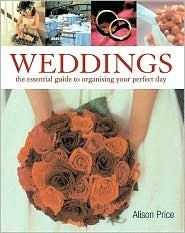 Weddings: The Essential Guide to Organizing Your Perfect Day  by  Alison Price
