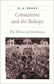 Constantine and the Bishops: The Politics of Intolerance  by  H.A. Drake