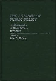 The Analysis of Public Policy: A Bibliography of Dissertations, 1977-1982 John S. Robey