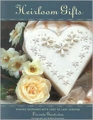 Heirloom Gifts: Making Keepsakes with Love to Last Forever  by  Lucinda Ganderton