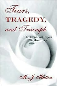 Tears Tragedy and Triumph: The Emotional Impact of Miscarriage  by  M.J. Hutton