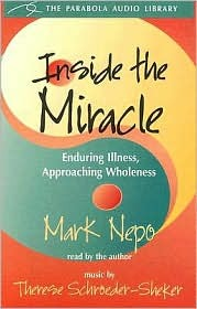 Inside the Miracle: Enduring Illness, Approaching Wholeness Mark Nepo