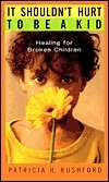 It Shouldnt Hurt to Be a Kid: Healing for Broken Children  by  Patricia H. Rushford
