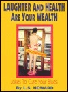 Laughter and Health Are Your Wealth: Jokes to Cure Your Blues  by  L. S. Howard