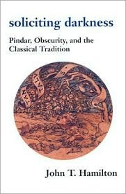 Soliciting Darkness: Pindar, Obscurity, and the Classical Tradition  by  John T. Hamilton