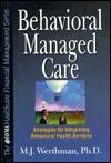 Behavioral Managed Care: Strategies For Integrating Behavioral Health Services M.J. Werthman