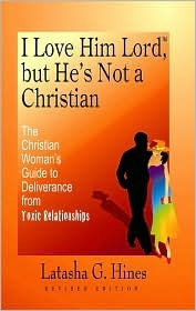 I Love Him Lord, but Hes Not a Christian: The Christian Womans Guide to Deliverance from Toxic Relationships - REVISED EDITION  by  Latasha G. Hines