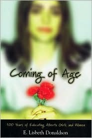 Coming of Age: A Century of Educating Alberta Girls and Women  by  E. Lisbeth Donaldson