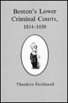 Bostons Lower Criminal Courts, 1814 1850 Theodore N. Ferdinand