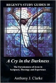 A Cry in the Darkness: The Forsakenness of Jesus in Scripture, Theology, and Experience Anthony J. Clarke