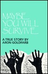 Maybe You Will Survive: A True Story  by  Aron Goldfarb