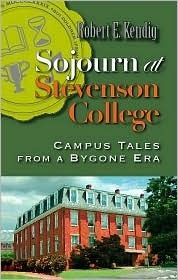 Sojourn at Stevenson College: Campus Tales from a Bygone Era: A Compendium of Whimsical Events That Actually Did Occur, Modestly Embellished Robert E. Kendig