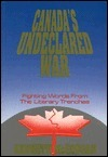 Canadas Undeclared War : Fighting Words From the Literary Trenches Ken McGoogan