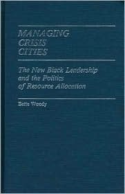 Managing Crisis Cities: The New Black Leadership and the Politics of Resource Allocation Bette Woody