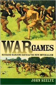 War Games: Richard Harding Davis And The New Imperialism  by  John Seelye