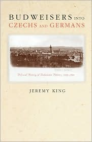Budweisers Into Czechs and Germans: A Local History of Bohemian Politics, 1848-1948 Jeremy King