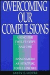 Overcoming Our Compulsions: Using the Twelve Steps and the Enneagram as Spiritual Tools for Life  by  Mary E. Mortz