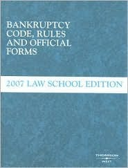 Bankruptcy Code Rules and Official Forms, June 2007 Law School Edition Thomson West