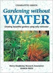 Gardening Without Water: Creating Beautiful Gardens Using Only Rainwater Charlotte  Green