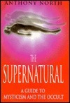 The Supernatural: A Guide to Mysticism and the Occult Anthony   North