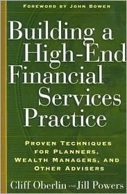 Building a High-End Financial Services Practice: Proven Techniques for Planners, Wealth Managers, and Other Advisers Cliff Oberlin